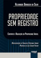 Propriedade Sem Registro - Contrato e Aquisição da Propriedade Imóvel - Apresentação de Eroulths Cortiano Junior - Prefácio de
