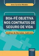 Boa-Fé Objetiva nos Contratos de Seguro de Vida - Análise de Decisões Judiciais - Prefácio do Prof. Sandro Mansur Gibran