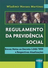 Regulamento da Previdência Social - Breves Notas ao Decreto 3.048/1999 e Respectivas Atualizações
