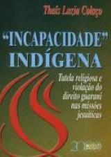 Capa do livro: Incapacidade Indígena - Tutela religiosa e violação do direito guarani nas missões jesuísticas, Thaís Luzia Colaço