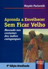 Capa do livro: Aprenda a Envelhecer Sem Ficar Velho - Baseado nos costumes dos índios caingangues, Moysés Paciornik