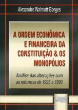 Capa do livro: Ordem Econ�mica e Financeira da Constitui��o & os Monop�lios, A - An�lise das Altera��es com as Reformas de 1995 a 1999, Alexandre Walmott Borges