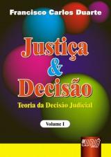 Capa do livro: Justiça & Decisão - Teoria da Decisão Judicial - Volume I, Francisco Carlos Duarte