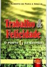 Capa do livro: Trabalho & Felicidade - O Ponto G da Gestão, João Alberto de Faria e Araújo