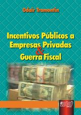 Capa do livro: Incentivos Públicos a Empresas Privadas & Guerra Fiscal, Odair Tramontin