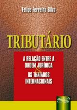 Capa do livro: Tributário - A Relação entre a Ordem Jurídica e os Tratados Internacionais, Felipe Ferreira Silva