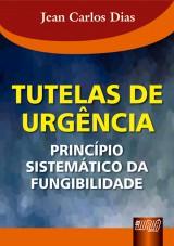 Capa do livro: Tutelas de Urg�ncia - Princ�pio Sistem�tico da Fungibilidade, Jean Carlos Dias