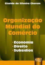 Capa do livro: Organização Mundial do Comércio - Economia, Direito, Subsídios, Giselda da Silveira Cherem