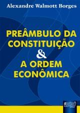 Capa do livro: Preâmbulo da Constituição e a Ordem Econômica, Alexandre Walmott Borges