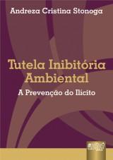 Capa do livro: Tutela Inibit�ria Ambiental - A Preven��o do Il�cito, Andreza Cristina Stonoga