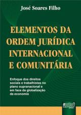 Capa do livro: Elementos da Ordem Jurídica Internacional e Comunitária - Enfoque dos Direitos Sociais e Trabalhistas no Plano Supranacional e em Face da Globalização da Economia, José Soares Filho