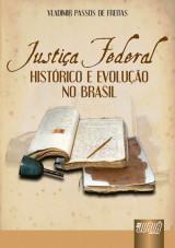 Capa do livro: Justi�a Federal - Hist�rico e Evolu��o no Brasil, Vladimir Passos de Freitas
