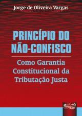 Capa do livro: Princípio do Não-Confisco - Como Garantia Constitucional da Tributação Justa, Jorge de Oliveira Vargas