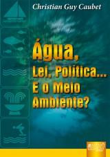 Capa do livro: �gua, A Lei, A Pol�tica... E o Meio Ambiente, A, Christian Guy Caubet