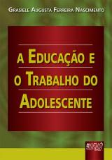 Capa do livro: Educação e o Trabalho do Adolescente, A, Grasiele Augusta Ferreira Nascimento
