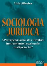 Capa do livro: Sociologia Jurídica - A Percepção Social dos Direitos: Instrumental Legal ou de Justiça Social, Alair Silveira