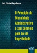 Capa do livro: Princípio da Moralidade Administrativa e seu Controle pela Lei de Improbidade, O, Kele Cristiani Diogo Bahena