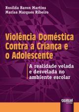 Capa do livro: Viol�ncia Dom�stica Contra a Crian�a e o Adolescente - A realidade velada e desvelada no ambiente escolar, Marisa Marques Ribeiro, Rosilda Baron Martins