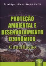 Capa do livro: Proteção Ambiental e Desenvolvimento Econômico - Conciliação, Remi Aparecida de Araújo Soares