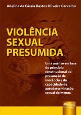 Capa do livro: Violência Sexual Presumida - Uma análise em face do princípio constitucional da presunção de inocência e da capacidade de autodeterminação sexual do menor, Adelina de Cássia Bastos Oliveira Carvalho