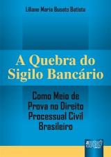 Capa do livro: Quebra do Sigilo Bancário - Como Meio de Prova no Direito Processual Civil Brasileiro, A, Liliane Maria Busato Batista