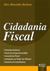 Capa do livro: Cidadania Fiscal - Evolução Histórica - Teoria da Carga Desmedida - Consciência Fiscal - Limitações ao Poder de Tributar - Estatuto do Contribuinte, Alice Mouzinho Barbosa
