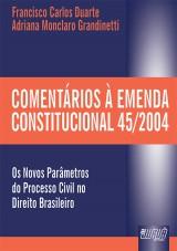Capa do livro: Comentários à Emenda Constitucional 45/2004 - Os Novos Parâmetros do Processo Civil no Direito Brasileiro, Francisco Carlos Duarte e Adriana Monclaro Grandinetti