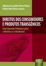 Capa do livro: Direitos dos Consumidores e Produtos Transgênicos - Uma Questão Polêmica para a Bioética e o Biodireito, Adriana Carvalho Pinto Vieira e Pedro Abel Vieira Junior