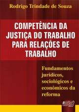 Capa do livro: Compet�ncia da Justi�a do Trabalho para Rela��es de Trabalho - Fundamentos jur�dicos, sociol�gicos e econ�micos da reforma, Rodrigo Trindade de Souza