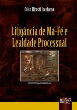 Capa do livro: Litigância de Má-Fé e Lealdade Processual, Celso Hiroshi Iocohama