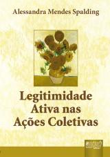 Capa do livro: Legitimidade Ativa nas A��es Coletivas, Alessandra Mendes Spalding