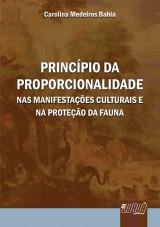 Capa do livro: Princípio da Proporcionalidade - Nas Manifestações Culturais e na Proteção da Fauna, Carolina Medeiros Bahia