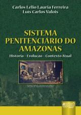 Capa do livro: Sistema Penitenciário do Amazonas - História – Evolução – Contexto Atual, Carlos Lélio Lauria Ferreira e Luís Carlos Valois