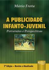 Capa do livro: Publicidade Infanto-Juvenil, A - Perversões e Perspectivas - 2ª Edição - Revista e Atualizada, Mário Frota