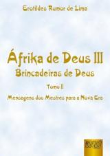 Capa do livro: Áfrika de Deus III - Brincadeiras de Deus - Tomo II - Mensagens dos Mestres para a Nova Era, Erotildes Rumor de Lima