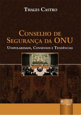 Capa do livro: Conselho de Segurança da ONU - Unipolaridade, Consensos e Tendências, Thales Castro