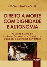 Capa do livro: Direito à Morte Com Dignidade e Autonomia - O Direito à Morte de Pacientes Terminais e os Princípios da Dignidade e Autonomia da Vontade, Letícia Ludwig Möller