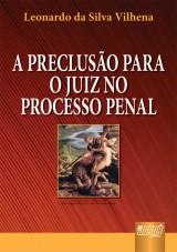 Capa do livro: Preclusão Para o Juiz no Processo Penal, A, Leonardo da Silva Vilhena