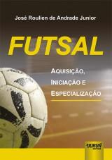 Capa do livro: Futsal - Aquisição, Iniciação e Especialização, José Roulien de Andrade Junior