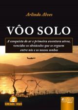 Capa do livro: Vôo Solo - A Conquista do Ar e Primeira Aventura Aérea - Vencidos os Obstáculos Que se Erguem Entre Nós e os Nossos Sonhos, Arlindo Alves