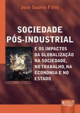 Capa do livro: Sociedade Pós-Industrial e os Impactos da Globalização na Sociedade, no Trabalho, na Economia e no Estado, José Soares Filho