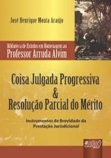 Capa do livro: Coisa Julgada Progressiva & Resolução Parcial do Mérito - Biblioteca de Estudos Prof. Arruda Alvim, José Henrique Mouta Araújo