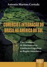 Capa do livro: Comércio e Integração do Brasil na América do Sul - Uma avaliação de Alternativas às Limitações Logísticas na Região Amazônica, Antonio Martins Cortada