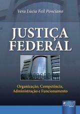 Capa do livro: Justiça Federal - Organização, Competência, Administração e Funcionamento, Vera Lúcia Feil Ponciano