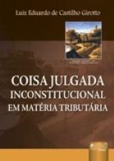 Capa do livro: Coisa Julgada Inconstitucional - Em Matéria Tributária, Luiz Eduardo de Castilho Girotto