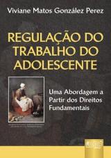Capa do livro: Regula��o do Trabalho do Adolescente - Uma Abordagem a Partir dos Direitos Fundamentais, Viviane Matos Gonz�lez Perez
