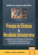 Capa do livro: Princípio da Eficiência & Moralidade Administrativa - A Submissão do Princípio da Eficiência à Moralidade Administrativa na Constituição Federal de 1988, Jefferson Aparecido Dias
