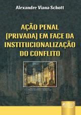 Capa do livro: Ação Penal (Privada) em Face da Institucionalização do Conflito, Alexandre Viana Schott