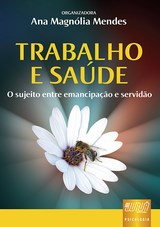 Capa do livro: Trabalho e Saúde - O Sujeito Entre Emancipação e Servidão, Organizadora: Ana Magnólia Mendes