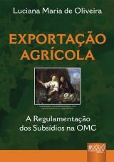 Capa do livro: Exportação Agrícola - A Regulamentação dos Subsídios na OMC, Luciana Maria de Oliveira